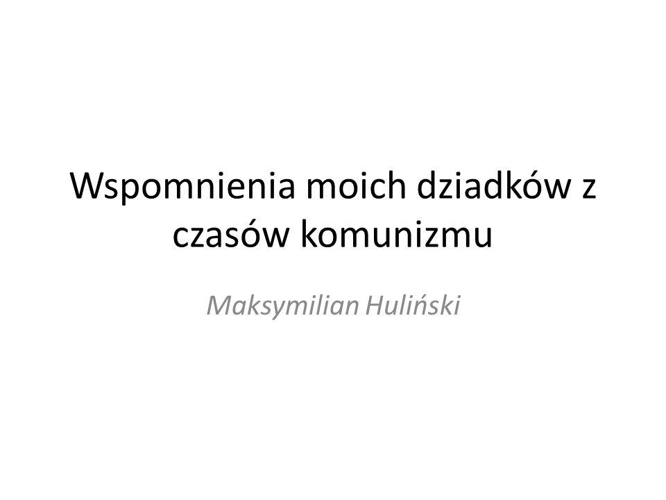 Wspomnienia moich dziadków z czasów komunizmu Maksymilian Huliński