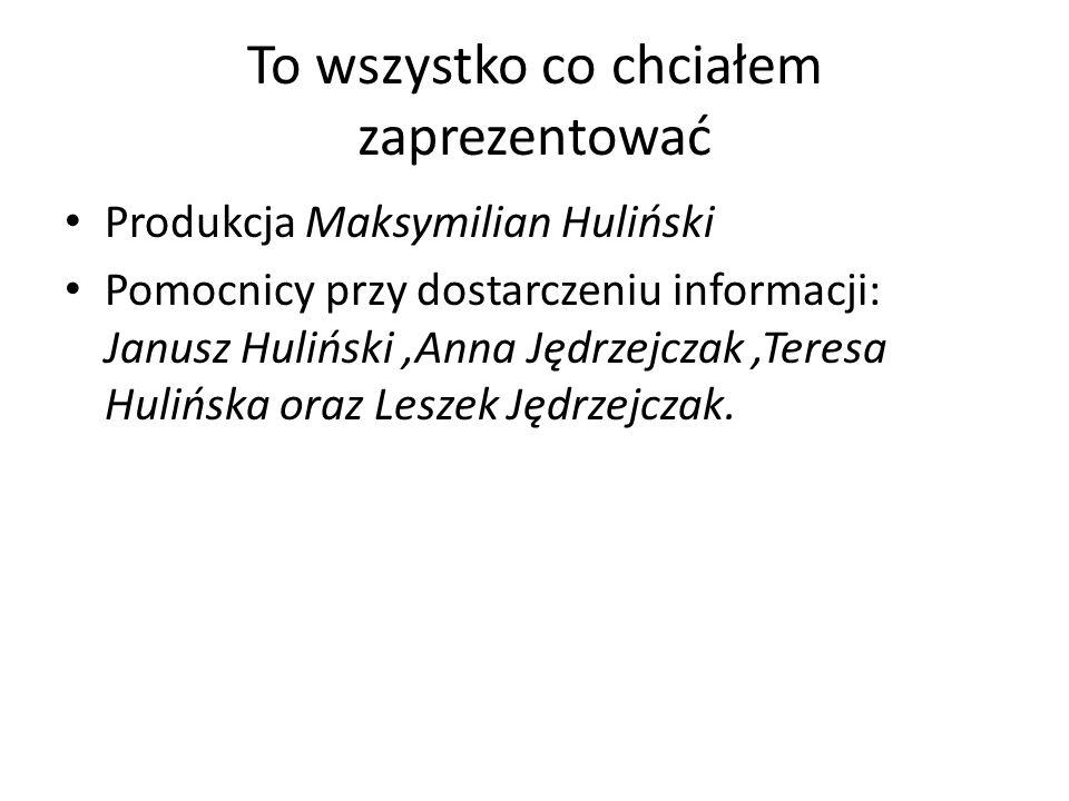To wszystko co chciałem zaprezentować Produkcja Maksymilian Huliński Pomocnicy przy dostarczeniu informacji: Janusz Huliński,Anna Jędrzejczak,Teresa Hulińska oraz Leszek Jędrzejczak.