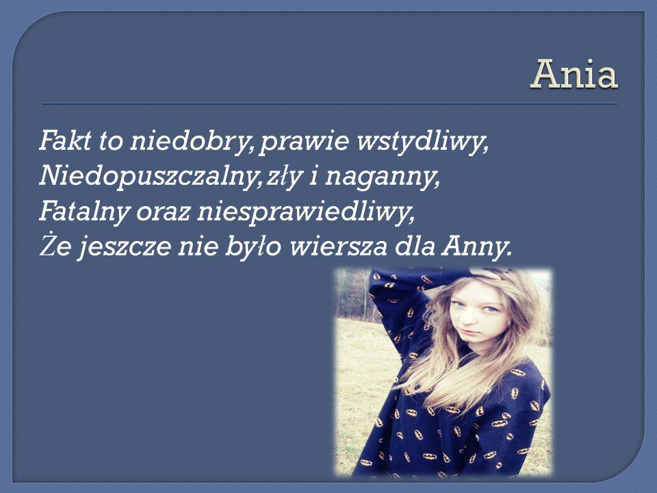 Fakt to niedobry, prawie wstydliwy, Niedopuszczalny, z ł y i naganny, Fatalny oraz niesprawiedliwy, Ż e jeszcze nie by ł o wiersza dla Anny.