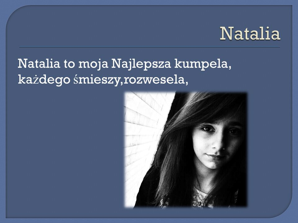 Natalia to moja Najlepsza kumpela, ka ż dego ś mieszy,rozwesela,