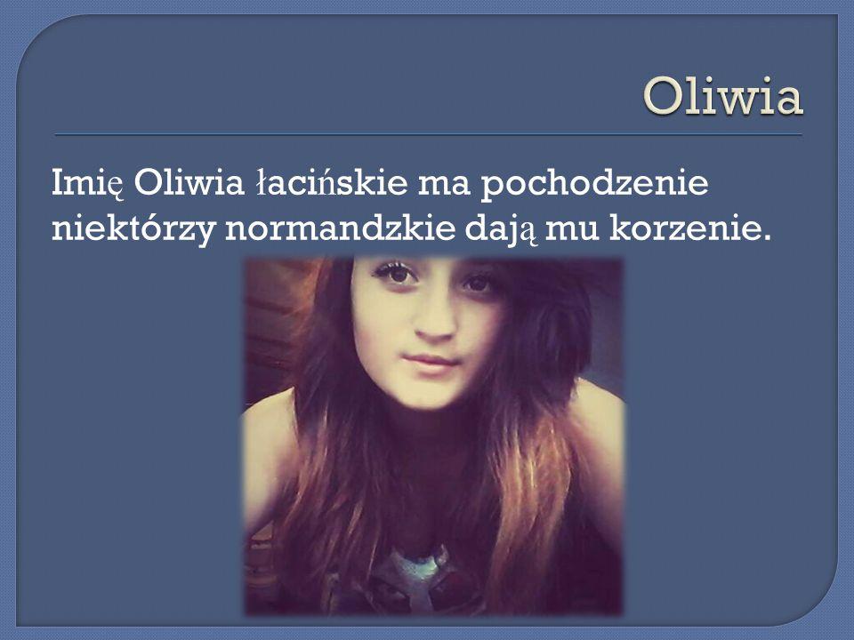 Imi ę Oliwia ł aci ń skie ma pochodzenie niektórzy normandzkie daj ą mu korzenie.