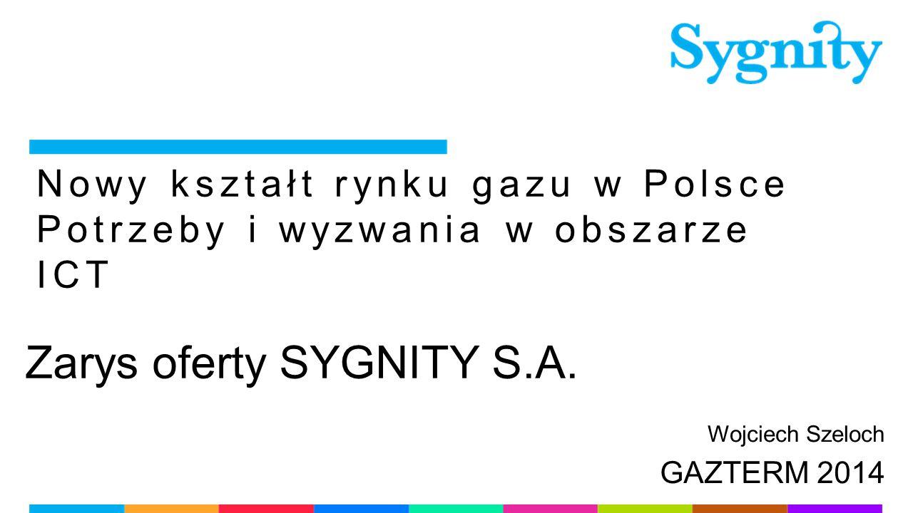 Nowy kształt rynku gazu w Polsce Potrzeby i wyzwania w obszarze ICT Zarys oferty SYGNITY S.A. Wojciech Szeloch GAZTERM 2014