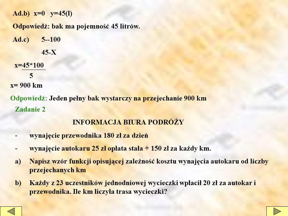 Ad.b) x=0 y=45(l) Odpowiedź: bak ma pojemność 45 litrów. Ad.c) 5--100 45-X x=45*100 x= 900 km Odpowiedź: Jeden pełny bak wystarczy na przejechanie 900