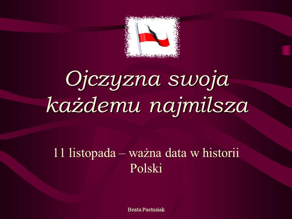 Beata Pastusiak Ojczyzna swoja każdemu najmilsza 11 listopada – ważna data w historii Polski