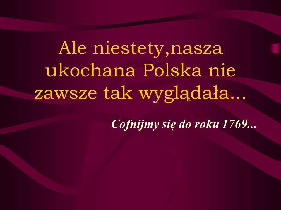 Ale niestety,nasza ukochana Polska nie zawsze tak wyglądała... Cofnijmy się do roku 1769...