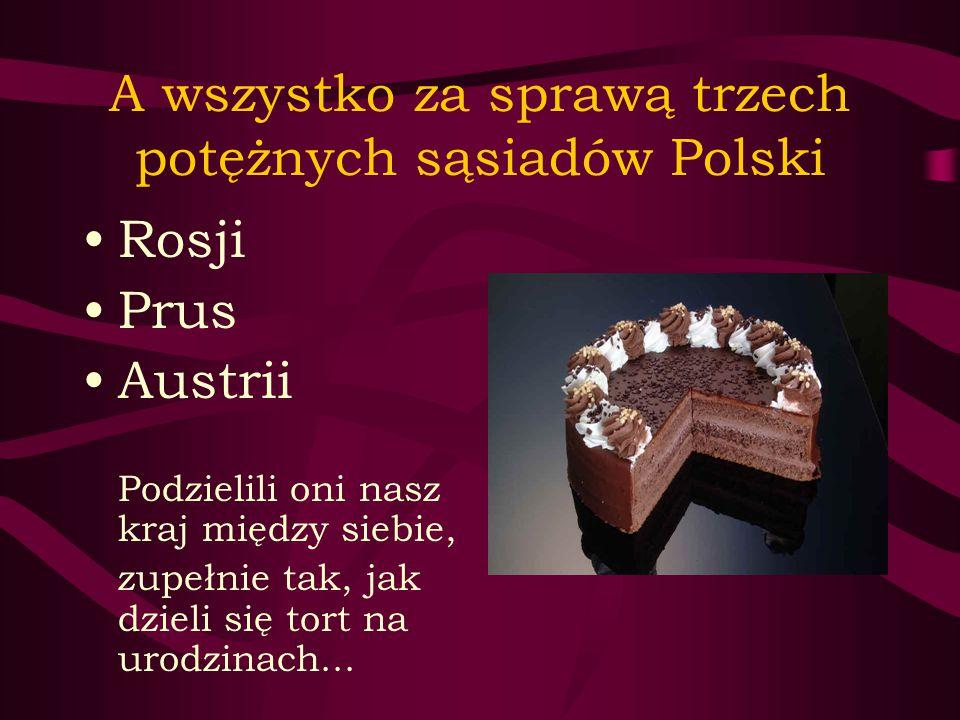A wszystko za sprawą trzech potężnych sąsiadów Polski Rosji Prus Austrii Podzielili oni nasz kraj między siebie, zupełnie tak, jak dzieli się tort na urodzinach...