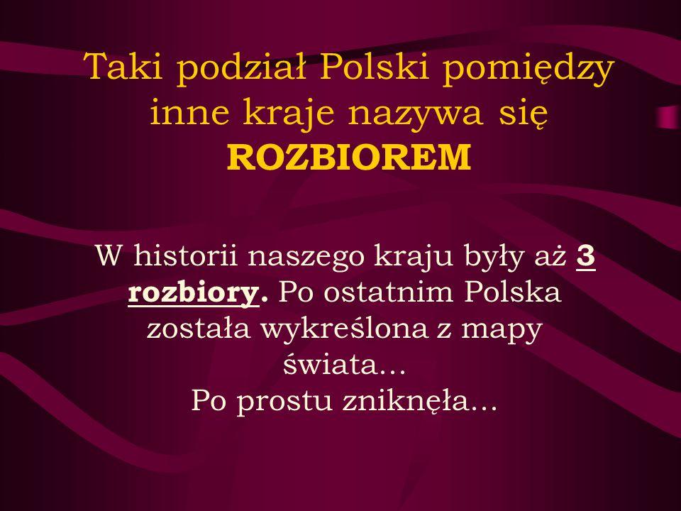 A wszystko za sprawą trzech potężnych sąsiadów Polski Rosji Prus Austrii Podzielili oni nasz kraj między siebie, zupełnie tak, jak dzieli się tort na