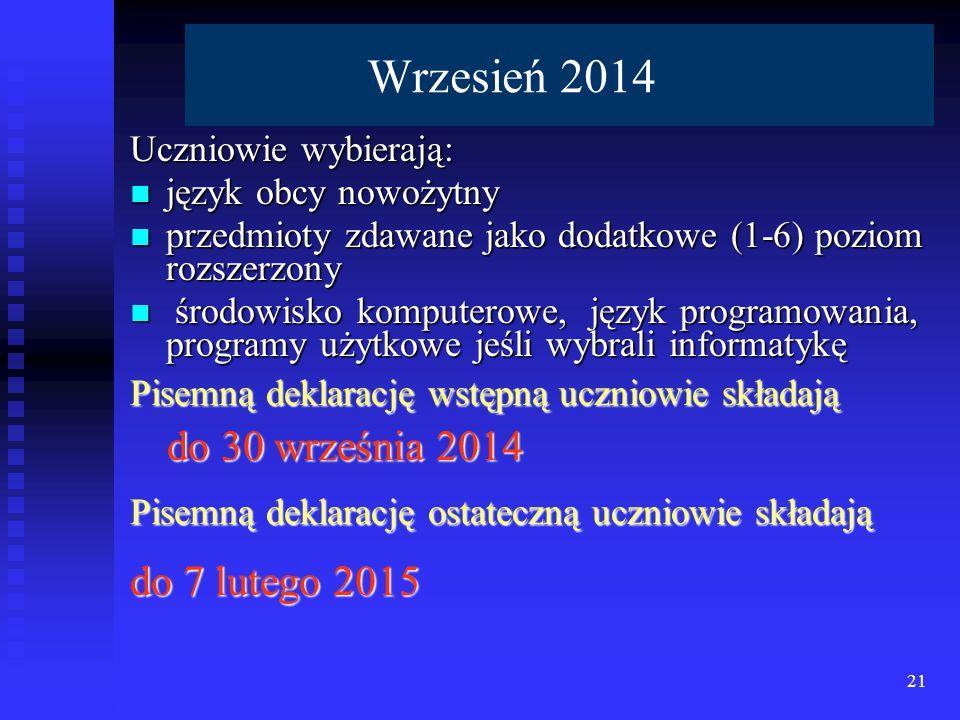 Wrzesień 2014 Uczniowie wybierają: język obcy nowożytny język obcy nowożytny przedmioty zdawane jako dodatkowe (1-6) poziom rozszerzony przedmioty zdawane jako dodatkowe (1-6) poziom rozszerzony środowisko komputerowe, język programowania, programy użytkowe jeśli wybrali informatykę środowisko komputerowe, język programowania, programy użytkowe jeśli wybrali informatykę Pisemną deklarację wstępną uczniowie składają do 30 września 2014 do 30 września 2014 Pisemną deklarację ostateczną uczniowie składają do 7 lutego 2015 21
