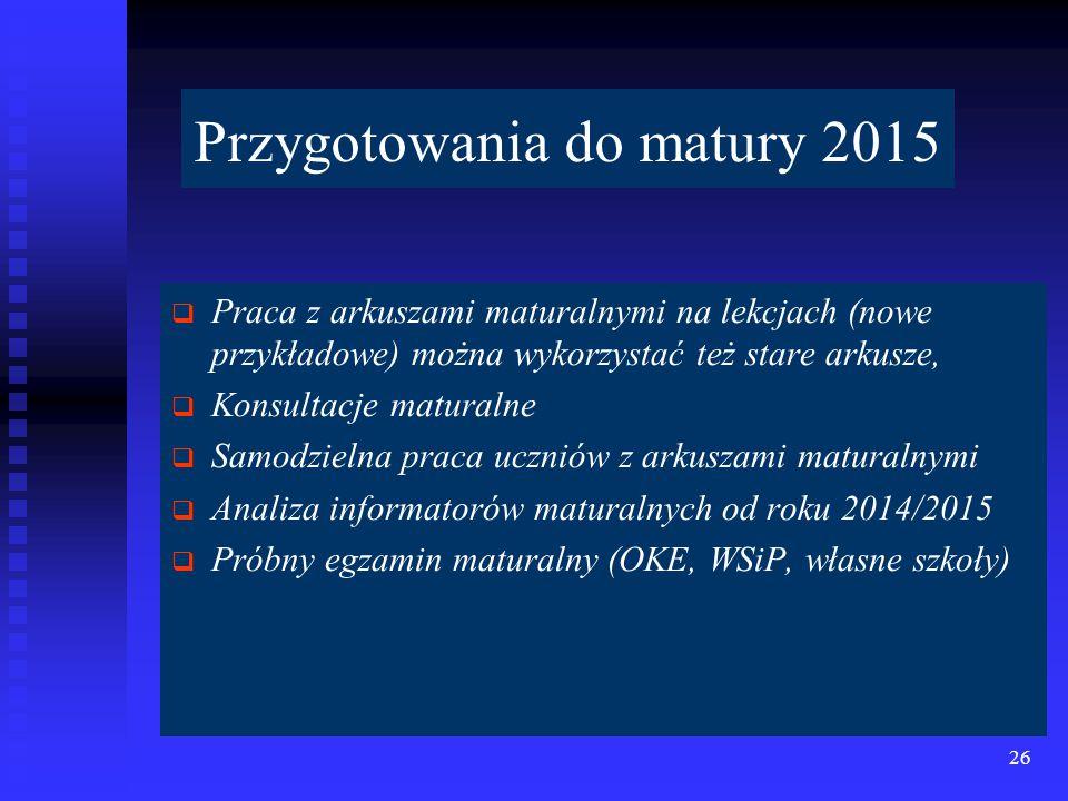   Praca z arkuszami maturalnymi na lekcjach (nowe przykładowe) można wykorzystać też stare arkusze,   Konsultacje maturalne   Samodzielna praca uczniów z arkuszami maturalnymi   Analiza informatorów maturalnych od roku 2014/2015   Próbny egzamin maturalny (OKE, WSiP, własne szkoły) 26 Przygotowania do matury 2015