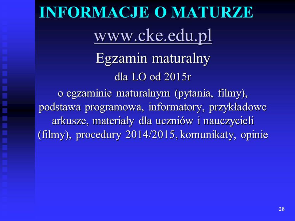 INFORMACJE O MATURZE www.cke.edu.pl Egzamin maturalny dla LO od 2015r o egzaminie maturalnym (pytania, filmy), podstawa programowa, informatory, przykładowe arkusze, materiały dla uczniów i nauczycieli (filmy), procedury 2014/2015, komunikaty, opinie 28