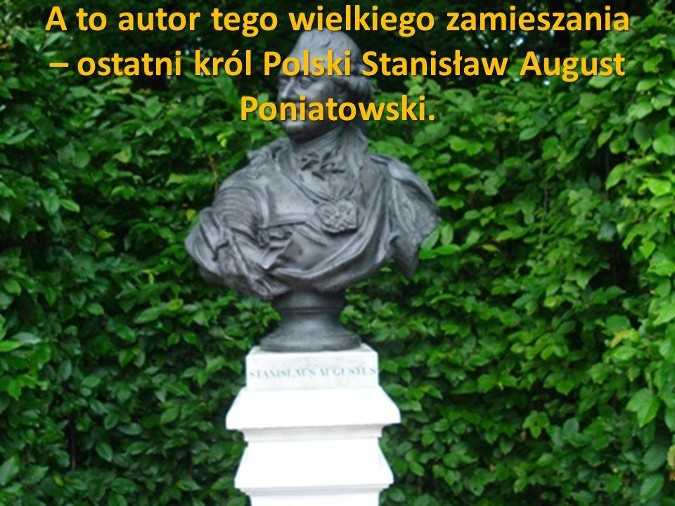 A to autor tego wielkiego zamieszania – ostatni król Polski Stanisław August Poniatowski.