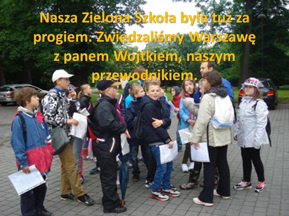 Nasza Zielona Szkoła była tuż za progiem. Zwiedzaliśmy Warszawę z panem Wojtkiem, naszym przewodnikiem.