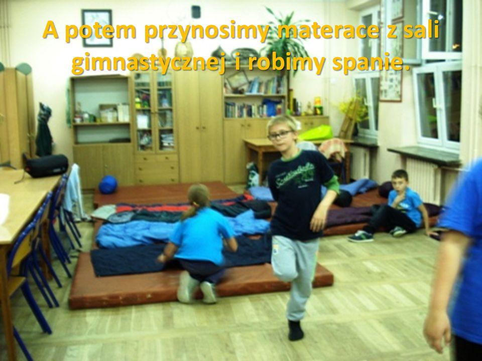 A potem przynosimy materace z sali gimnastycznej i robimy spanie.