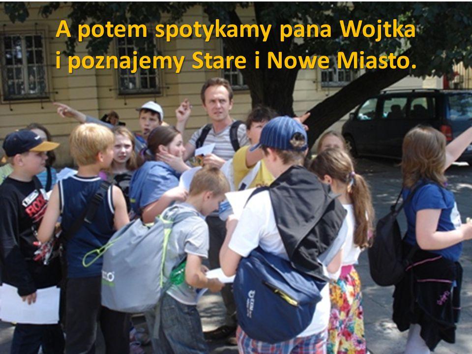 A potem spotykamy pana Wojtka i poznajemy Stare i Nowe Miasto.