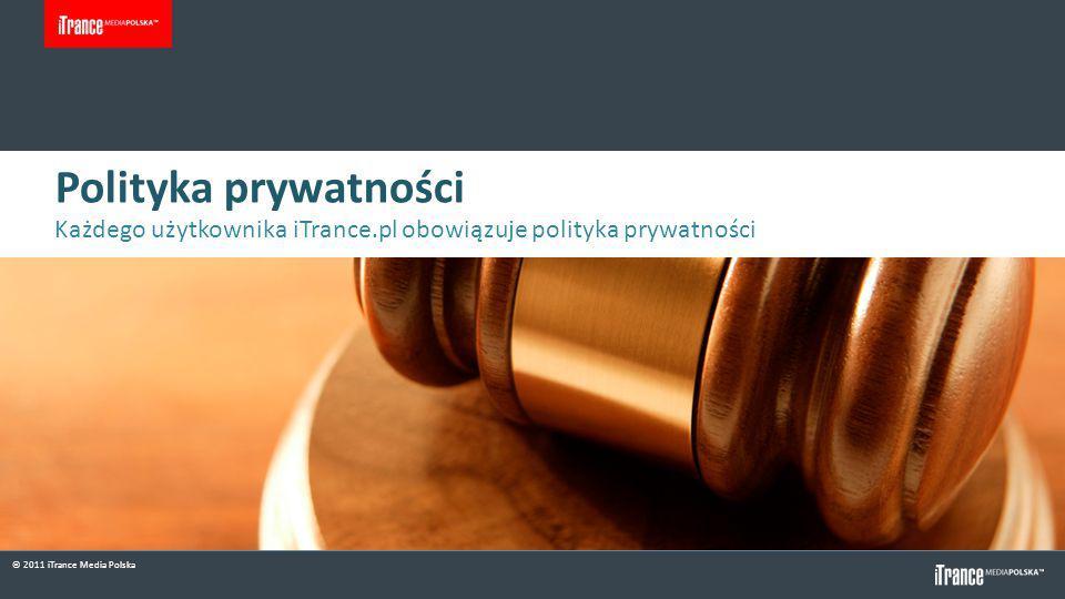 © 2011 iTrance Media Polska Polityka prywatności Każdego użytkownika iTrance.pl obowiązuje polityka prywatności