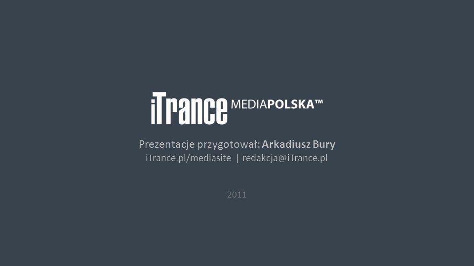 © 2011 iTrance Media Polska Prezentacje przygotował: Arkadiusz Bury iTrance.pl/mediasite | redakcja@iTrance.pl 2011
