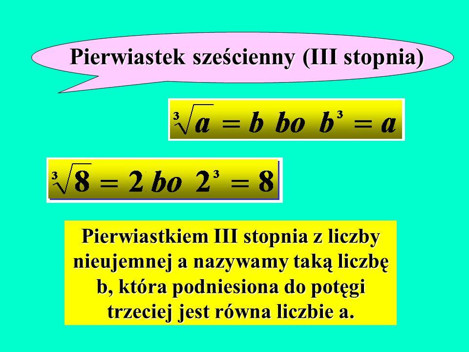Pierwiastkiem III stopnia z liczby nieujemnej a nazywamy taką liczbę b, która podniesiona do potęgi trzeciej jest równa liczbie a. Pierwiastek szeście