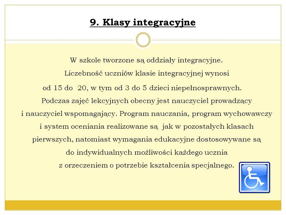9. Klasy integracyjne W szkole tworzone są oddziały integracyjne. Liczebność uczniów klasie integracyjnej wynosi od 15 do 20, w tym od 3 do 5 dzieci n