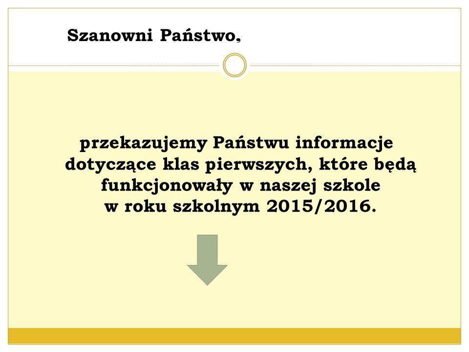 przekazujemy Państwu informacje dotyczące klas pierwszych, które będą funkcjonowały w naszej szkole w roku szkolnym 2015/2016. Szanowni Państwo,