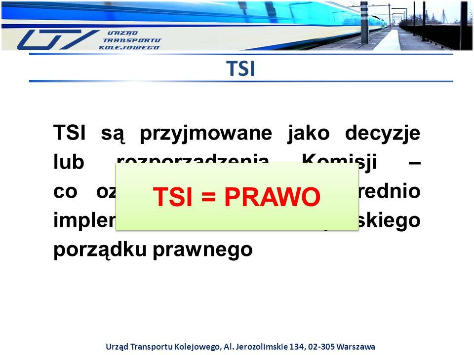 Urząd Transportu Kolejowego, Al. Jerozolimskie 134, 02-305 Warszawa TSI TSI są przyjmowane jako decyzje lub rozporządzenia Komisji – co oznacza, że są
