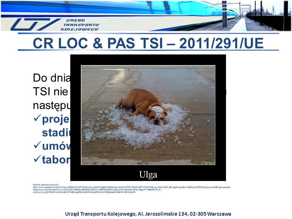 Urząd Transportu Kolejowego, Al. Jerozolimskie 134, 02-305 Warszawa CR LOC & PAS TSI – 2011/291/UE Do dnia 1 czerwca 2017 r. stosowanie TSI nie jest o