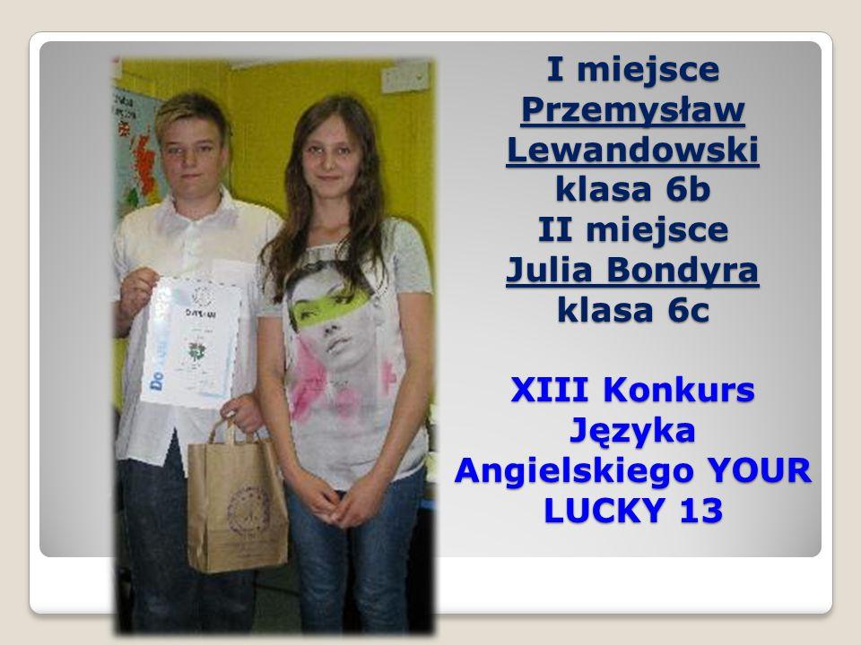 I miejsce Przemysław Lewandowski klasa 6b II miejsce Julia Bondyra klasa 6c XIII Konkurs Języka Angielskiego YOUR LUCKY 13