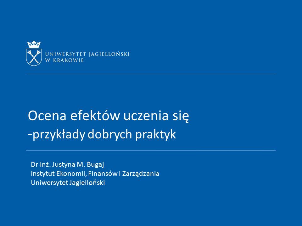 Ocena efektów uczenia się - przykłady dobrych praktyk Dr inż. Justyna M. Bugaj Instytut Ekonomii, Finansów i Zarządzania Uniwersytet Jagielloński