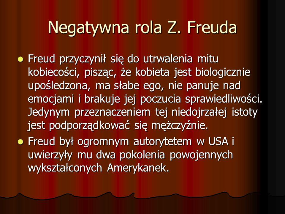 Negatywna rola Z. Freuda Freud przyczynił się do utrwalenia mitu kobiecości, pisząc, że kobieta jest biologicznie upośledzona, ma słabe ego, nie panuj