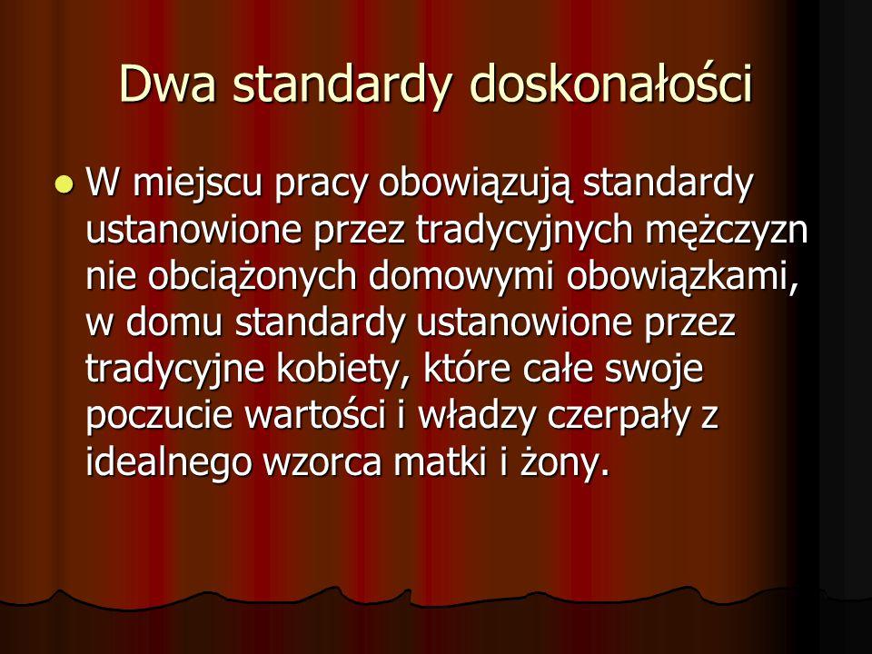 Dwa standardy doskonałości W miejscu pracy obowiązują standardy ustanowione przez tradycyjnych mężczyzn nie obciążonych domowymi obowiązkami, w domu s