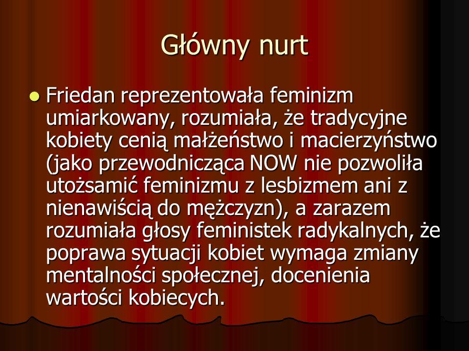 Główny nurt Friedan reprezentowała feminizm umiarkowany, rozumiała, że tradycyjne kobiety cenią małżeństwo i macierzyństwo (jako przewodnicząca NOW ni