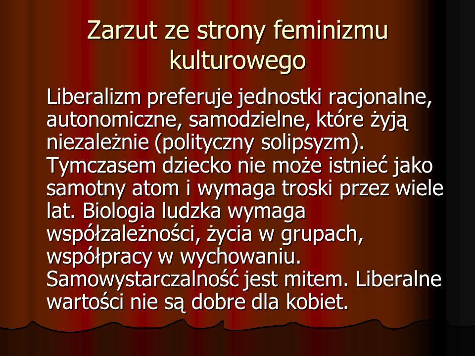 Zarzut ze strony feminizmu kulturowego Liberalizm preferuje jednostki racjonalne, autonomiczne, samodzielne, które żyją niezależnie (polityczny solips
