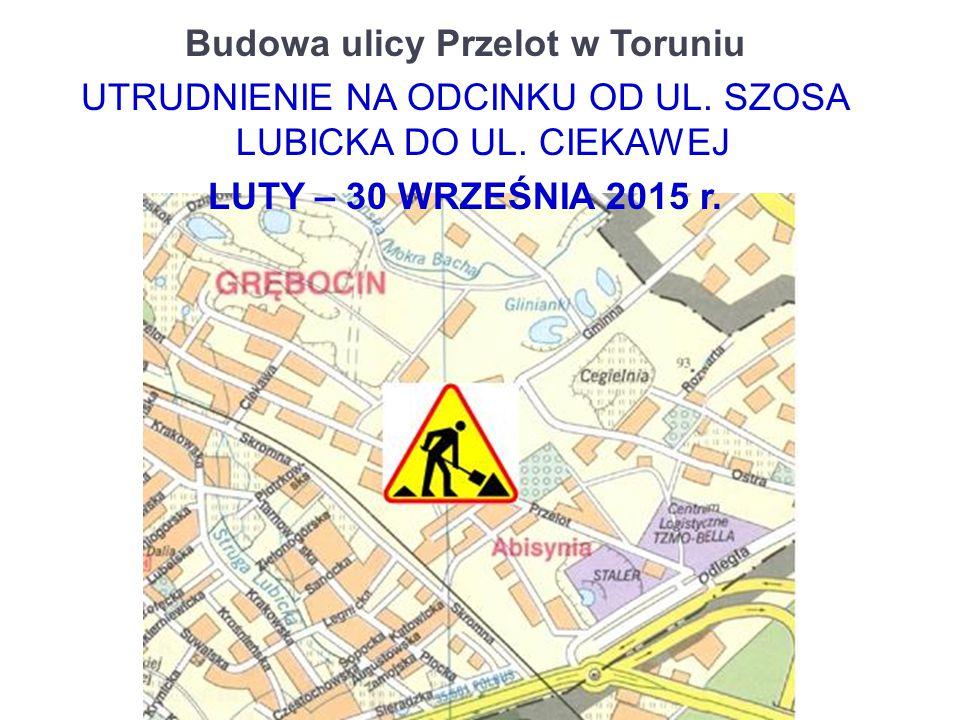 Budowa ulicy Przelot w Toruniu UTRUDNIENIE NA ODCINKU OD UL. SZOSA LUBICKA DO UL. CIEKAWEJ LUTY – 30 WRZEŚNIA 2015 r.
