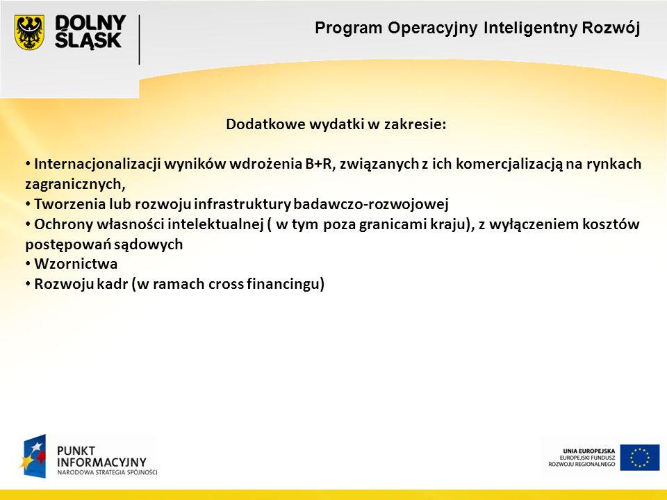 Dodatkowe wydatki w zakresie: Internacjonalizacji wyników wdrożenia B+R, związanych z ich komercjalizacją na rynkach zagranicznych, Tworzenia lub rozwoju infrastruktury badawczo-rozwojowej Ochrony własności intelektualnej ( w tym poza granicami kraju), z wyłączeniem kosztów postępowań sądowych Wzornictwa Rozwoju kadr (w ramach cross financingu) Program Operacyjny Inteligentny Rozwój