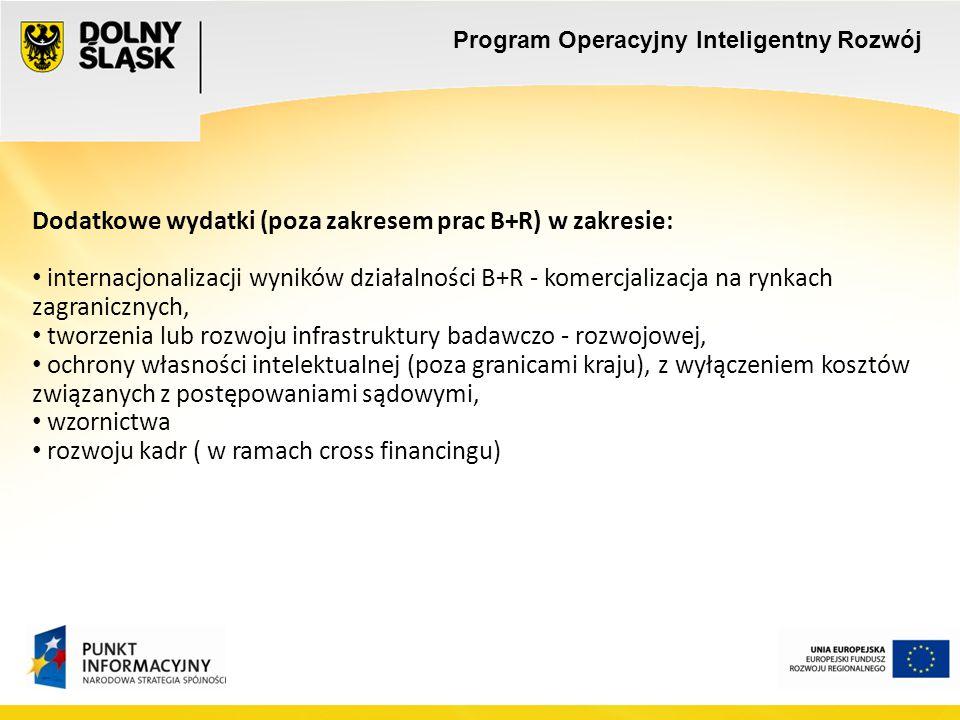 Dodatkowe wydatki (poza zakresem prac B+R) w zakresie: internacjonalizacji wyników działalności B+R - komercjalizacja na rynkach zagranicznych, tworzenia lub rozwoju infrastruktury badawczo - rozwojowej, ochrony własności intelektualnej (poza granicami kraju), z wyłączeniem kosztów związanych z postępowaniami sądowymi, wzornictwa rozwoju kadr ( w ramach cross financingu) Program Operacyjny Inteligentny Rozwój