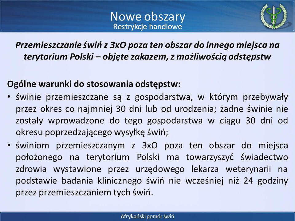 Przemieszczanie świń z 3xO poza ten obszar do innego miejsca na terytorium Polski – objęte zakazem, z możliwością odstępstw Odstępstwo I: świnie zostały poddane badaniom laboratoryjnym na obecność wirusa ASF i wynik badania był ujemny, przy czym próbki do tych badań, zostały pobrane przez ULW zgodnie z określonymi zasadami w ciągu 15 dni przed datą przemieszczenia; świnie zostały poddane badaniom klinicznym w kierunku ASF zgodnie z określonymi zasadami nie wcześniej niż 24 godziny przed przemieszczeniem.