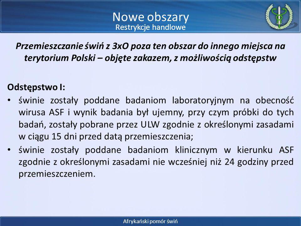 Przemieszczanie świń z 3xO poza ten obszar do innego miejsca na terytorium Polski – objęte zakazem, z możliwością odstępstw Odstępstwo II: gospodarstwo realizuje wymagania bioasekuracji w zakresie ASF; gospodarstwo pochodzenia świń zostało co najmniej dwa razy w roku (w ciągu ostatnich 12 miesięcy) poddane kontroli przez urzędowego lekarza weterynarii, w czasie której: – przeprowadzono badanie kliniczne świń i pobrano od świń próbki do badań na obecność wirusa ASF, zgodnie z procedurami ustanowionymi w podręczniku diagnostycznym dla ASF – po skonsolidowaniu procedury te będą stanowiły część wytycznych do stosowania decyzji 2014/178/UE; – potwierdzono, że gospodarstwo spełnia wymagania z zakresu bioasekuracji (podobnie jak procedury dotyczące diagnostyki, zasady te zostaną określone w wytycznych).
