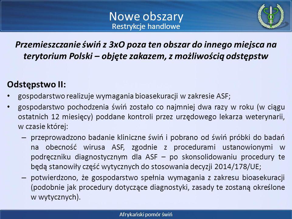 Przemieszczanie świń z 3xO poza ten obszar do innego miejsca na terytorium Polski – objęte zakazem, z możliwością odstępstw Procedury diagnostyczne: w trakcie należy wykonać przede wszystkim badanie klinicznie oraz w uzasadnionych przypadkach badanie laboratoryjne; badanie kliniczne musi obejmować co najmniej pomiar wewnętrznej ciepłoty ciała i umożliwiać wykrycie w każdym stadzie gorączki występującej u 10% świń, przy poziomie ufności 95% (jak w programie zwalczania ch.