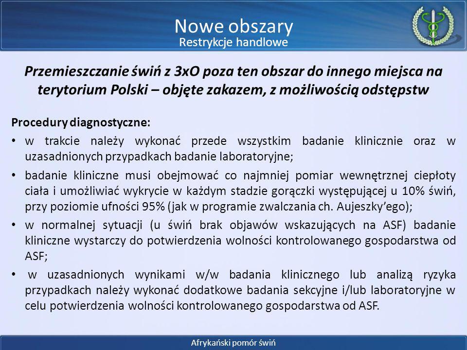 Przemieszczanie świń z 3xO poza ten obszar do innego miejsca na terytorium Polski – objęte zakazem, z możliwością odstępstw Zasady bioasekuracji: 1)świnie utrzymywane są w sposób wykluczający kontakt z wolno żyjącymi dzikami; 2)świnie są karmione paszą zabezpieczona przed dostępem zwierząt wolno żyjących; 3)w gospodarstwie stosuje się odpowiednie środki dezynfekcji przed wjazdami i wyjazdami z gospodarstwa, a także wejściami i wyjściami z pomieszczeń w których utrzymywane są świnie, wyłożone maty utrzymuje się w stanie zapewniającym skuteczność działania środka dezynfekcyjnego; 4)narzędzia i sprzęt wykorzystywany do obsługi świń jest na bieżąco czyszczony i odkażany; 5)w gospodarstwie wszystkie osoby mające kontakt z dzikami stosują odpowiednie środki higieny, w celu ograniczenia ryzyka szerzenia się wirusa afrykańskiego pomoru świń, w tym odkażają ręce i obuwie; 6)posiadacz świń informuje urzędowego lekarza weterynarii o każdym przypadku padnięcia świń; 7)do gospodarstwa nie przyniesiono żadnej części dzika, zastrzelonego lub martwego, ani żadnych materiałów czy wyposażenia, które mogły zostać zakażone wirusem afrykańskiego pomoru świń, w tym wyposażenia myśliwskiego i broni.