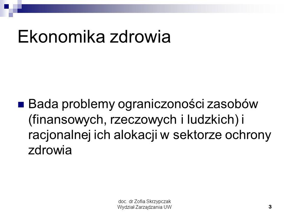 doc. dr Zofia Skrzypczak Wydział Zarządzania UW3 Ekonomika zdrowia Bada problemy ograniczoności zasobów (finansowych, rzeczowych i ludzkich) i racjona