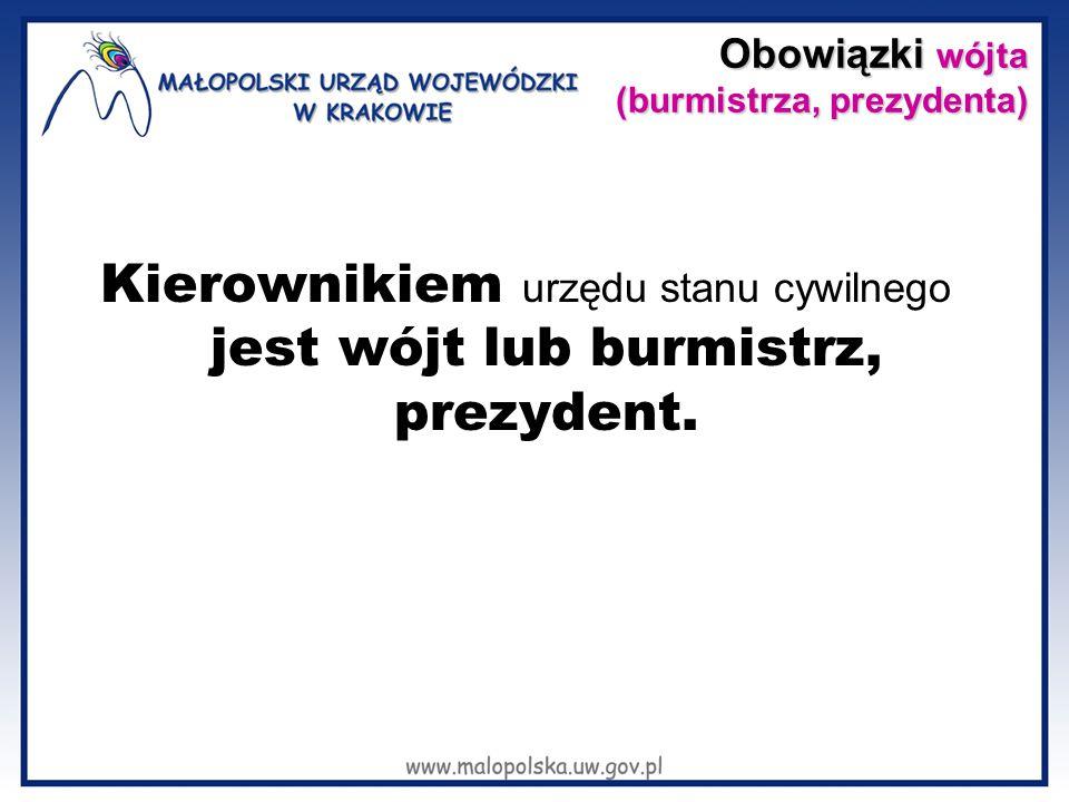 Obowiązki wójta (burmistrza, prezydenta) Obowiązki wójta (burmistrza, prezydenta) Kierownikiem urzędu stanu cywilnego jest wójt lub burmistrz, prezyde