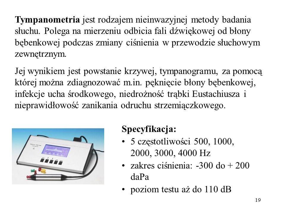 19 Tympanometria jest rodzajem nieinwazyjnej metody badania słuchu. Polega na mierzeniu odbicia fali dźwiękowej od błony bębenkowej podczas zmiany ciś