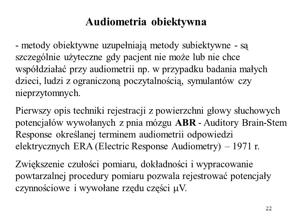 22 Audiometria obiektywna - metody obiektywne uzupełniają metody subiektywne - są szczególnie użyteczne gdy pacjent nie może lub nie chce współdziałać