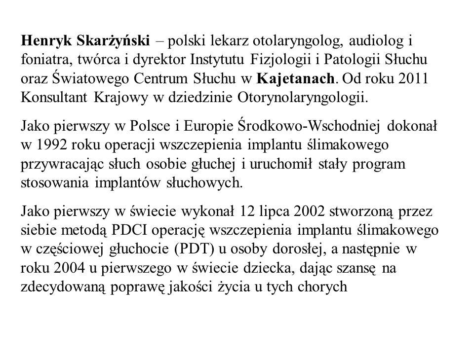 Henryk Skarżyński – polski lekarz otolaryngolog, audiolog i foniatra, twórca i dyrektor Instytutu Fizjologii i Patologii Słuchu oraz Światowego Centru