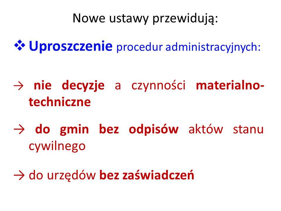 Nowe ustawy przewidują:  Uproszczenie procedur administracyjnych: → nie decyzje a czynności materialno- techniczne → do gmin bez odpisów aktów stanu