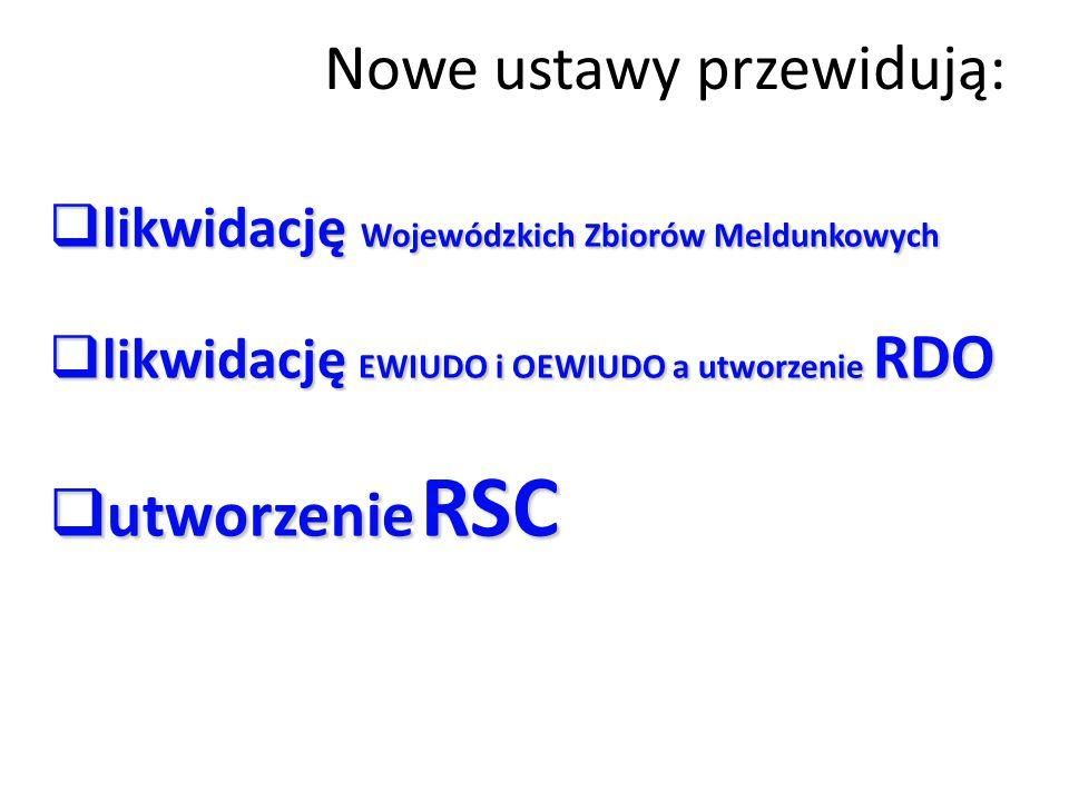 Nowe ustawy przewidują:  likwidację Wojewódzkich Zbiorów Meldunkowych  likwidację EWIUDO i OEWIUDO a utworzenie RDO  utworzenie RSC