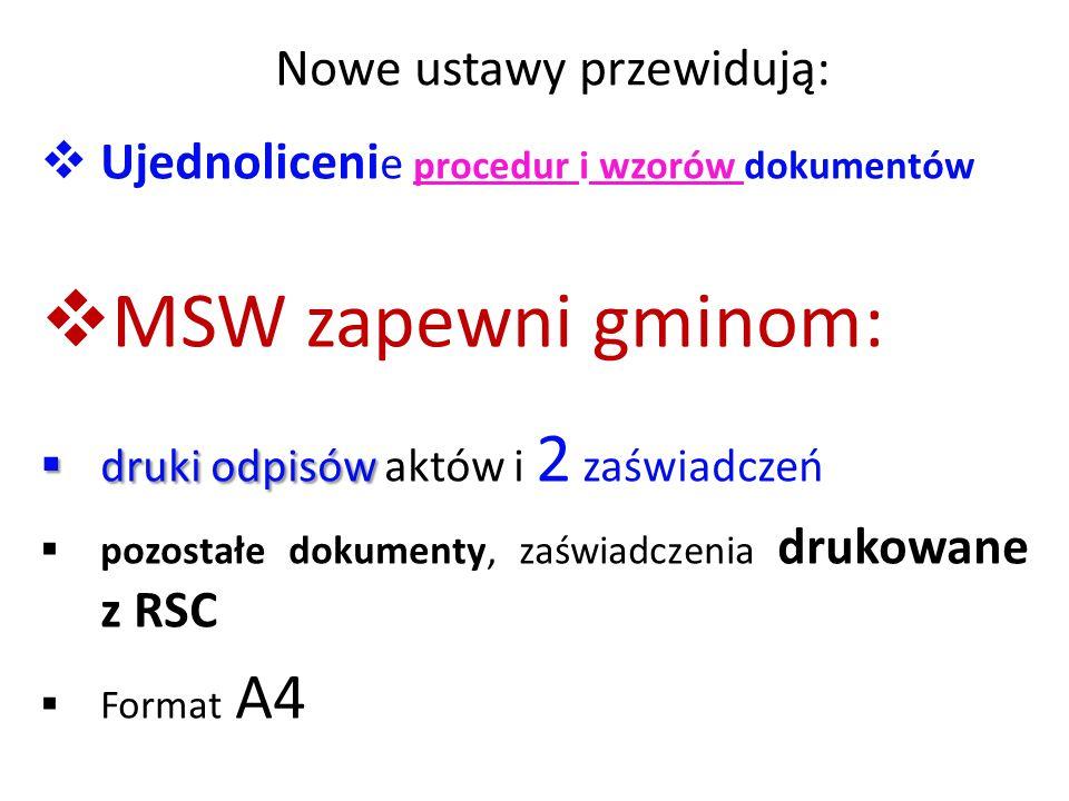 Nowe ustawy przewidują:  Ujednoliceni e procedur i wzorów dokumentów  MSW zapewni gminom:  druki odpisów  druki odpisów aktów i 2 zaświadczeń  pozostałe dokumenty, zaświadczenia drukowane z RSC  Format A4