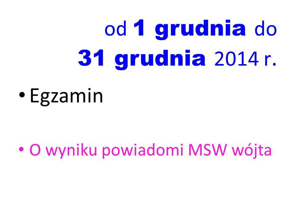 od 1 grudnia do 31 grudnia 2014 r. Egzamin O wyniku powiadomi MSW wójta