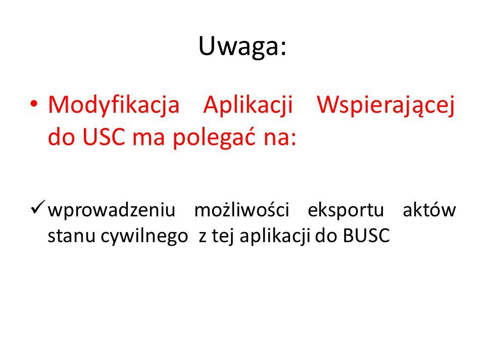 Uwaga: Modyfikacja Aplikacji Wspierającej do USC ma polegać na: wprowadzeniu możliwości eksportu aktów stanu cywilnego z tej aplikacji do BUSC