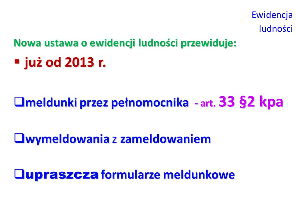 Ewidencja ludności Nowa ustawa o ewidencji ludności przewiduje:  już od 2013 r.  meldunki przez pełnomocnika - art. 33 §2 kpa  wymeldowania z zamel