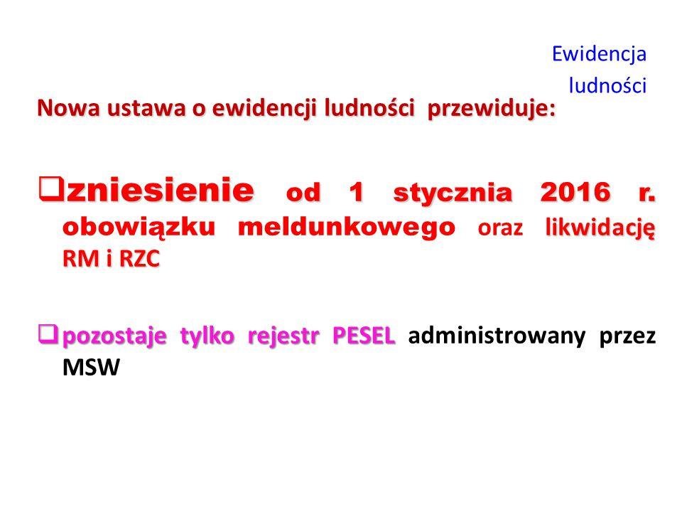 Ewidencja ludności Nowa ustawa o ewidencji ludności przewiduje:  zniesienie od 1 stycznia 2016 r. likwidację RM i RZC  zniesienie od 1 stycznia 2016